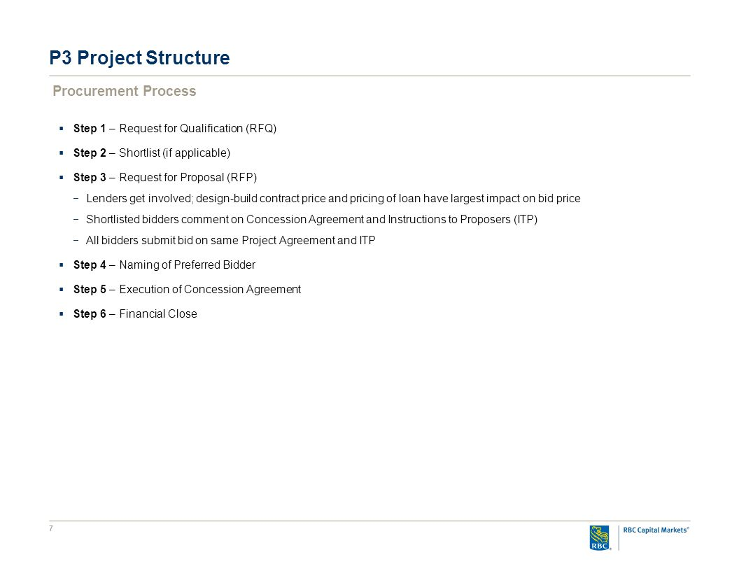 7 P3 Project Structure Procurement Process  Step 1 – Request for Qualification (RFQ)  Step 2 – Shortlist (if applicable)  Step 3 – Request for Proposal (RFP)  Lenders get involved; design-build contract price and pricing of loan have largest impact on bid price  Shortlisted bidders comment on Concession Agreement and Instructions to Proposers (ITP)  All bidders submit bid on same Project Agreement and ITP  Step 4 – Naming of Preferred Bidder  Step 5 – Execution of Concession Agreement  Step 6 – Financial Close