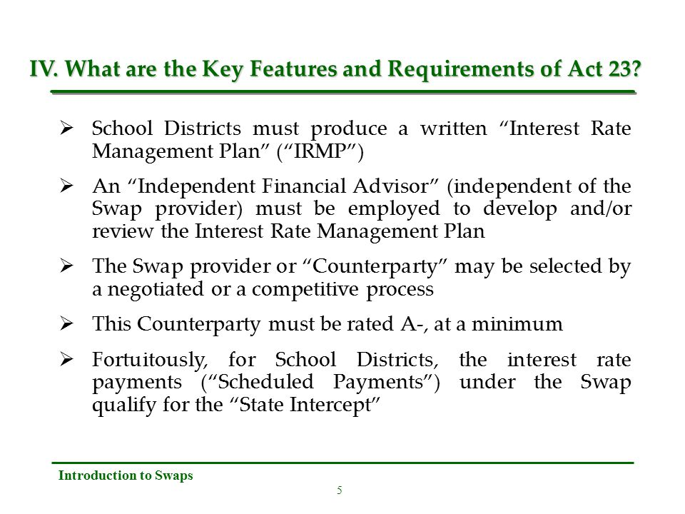 5 Introduction to Swaps  School Districts must produce a written Interest Rate Management Plan ( IRMP )  An Independent Financial Advisor (independent of the Swap provider) must be employed to develop and/or review the Interest Rate Management Plan  The Swap provider or Counterparty may be selected by a negotiated or a competitive process  This Counterparty must be rated A-, at a minimum  Fortuitously, for School Districts, the interest rate payments ( Scheduled Payments ) under the Swap qualify for the State Intercept IV.