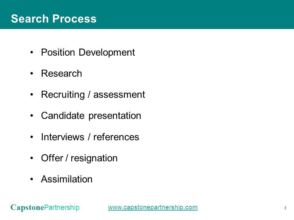Capstone Partnership www.capstonepartnership.com Position Development Research Recruiting / assessment Candidate presentation Interviews / references Offer / resignation Assimilation Search Process 3