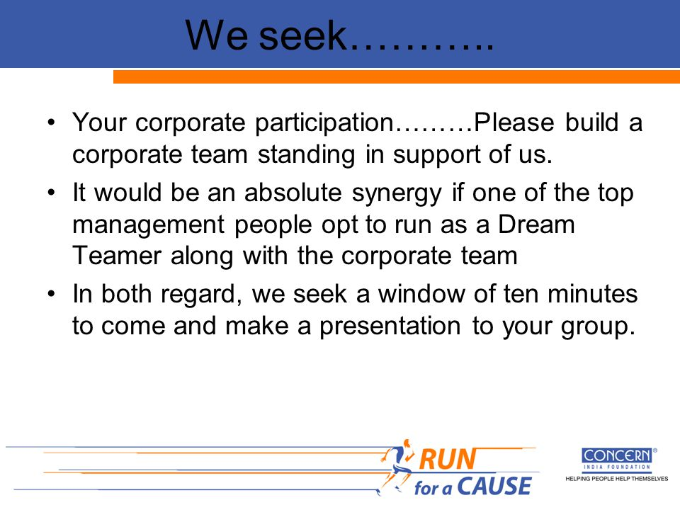 We seek……….. Your corporate participation………Please build a corporate team standing in support of us. It would be an absolute synergy if one of the top