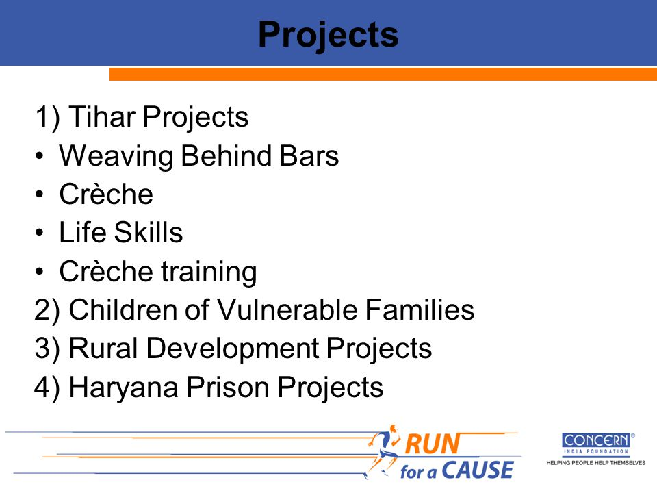 Projects 1) Tihar Projects Weaving Behind Bars Crèche Life Skills Crèche training 2) Children of Vulnerable Families 3) Rural Development Projects 4) Haryana Prison Projects
