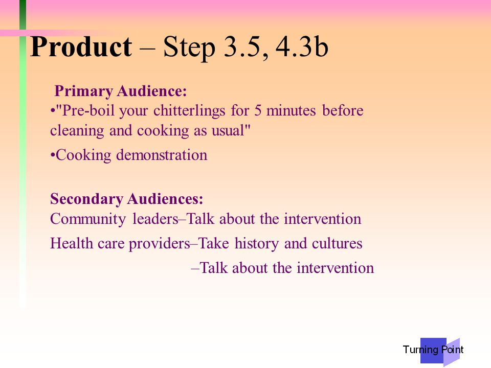 Product – Step 3.5, 4.3b Primary Audience: Pre-boil your chitterlings for 5 minutes before cleaning and cooking as usual Cooking demonstration Secondary Audiences: Community leaders–Talk about the intervention Health care providers–Take history and cultures –Talk about the intervention
