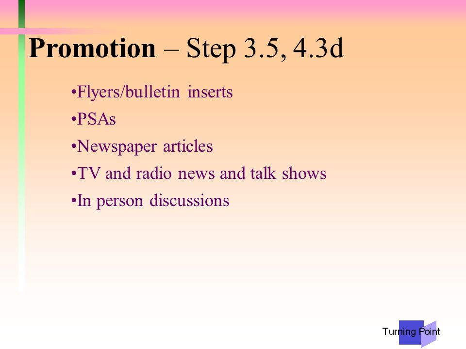 Promotion – Step 3.5, 4.3d Flyers/bulletin inserts PSAs Newspaper articles TV and radio news and talk shows In person discussions