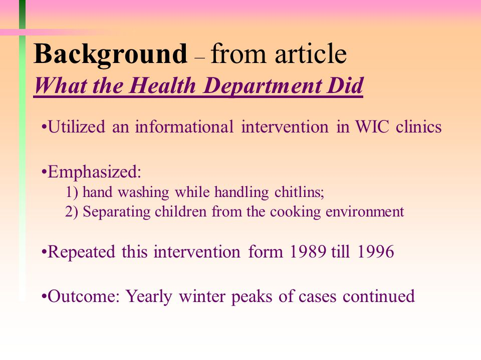 Background – from article What the Health Department Did Utilized an informational intervention in WIC clinics Emphasized: 1) hand washing while handling chitlins; 2) Separating children from the cooking environment Repeated this intervention form 1989 till 1996 Outcome: Yearly winter peaks of cases continued