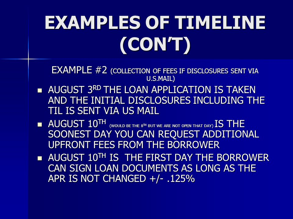 EXAMPLES OF TIMELINE (CON'T) EXAMPLE #2 (COLLECTION OF FEES IF DISCLOSURES SENT VIA U.S.MAIL) AUGUST 3 RD THE LOAN APPLICATION IS TAKEN AND THE INITIAL DISCLOSURES INCLUDING THE TIL IS SENT VIA US MAIL AUGUST 3 RD THE LOAN APPLICATION IS TAKEN AND THE INITIAL DISCLOSURES INCLUDING THE TIL IS SENT VIA US MAIL AUGUST 10 TH (WOULD BE THE 8 TH BUT WE ARE NOT OPEN THAT DAY) IS THE SOONEST DAY YOU CAN REQUEST ADDITIONAL UPFRONT FEES FROM THE BORROWER AUGUST 10 TH (WOULD BE THE 8 TH BUT WE ARE NOT OPEN THAT DAY) IS THE SOONEST DAY YOU CAN REQUEST ADDITIONAL UPFRONT FEES FROM THE BORROWER AUGUST 10 TH IS THE FIRST DAY THE BORROWER CAN SIGN LOAN DOCUMENTS AS LONG AS THE APR IS NOT CHANGED +/-.125% AUGUST 10 TH IS THE FIRST DAY THE BORROWER CAN SIGN LOAN DOCUMENTS AS LONG AS THE APR IS NOT CHANGED +/-.125%
