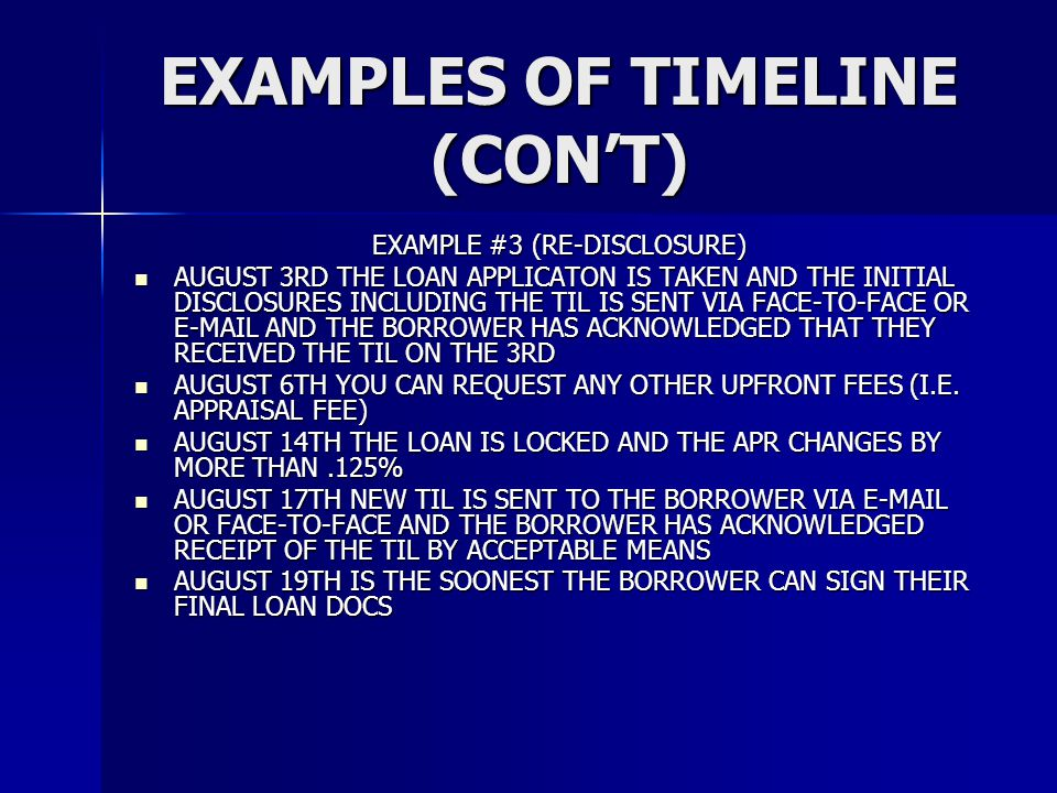 EXAMPLES OF TIMELINE (CON'T) EXAMPLE #3 (RE-DISCLOSURE) AUGUST 3RD THE LOAN APPLICATON IS TAKEN AND THE INITIAL DISCLOSURES INCLUDING THE TIL IS SENT VIA FACE-TO-FACE OR  AND THE BORROWER HAS ACKNOWLEDGED THAT THEY RECEIVED THE TIL ON THE 3RD AUGUST 3RD THE LOAN APPLICATON IS TAKEN AND THE INITIAL DISCLOSURES INCLUDING THE TIL IS SENT VIA FACE-TO-FACE OR  AND THE BORROWER HAS ACKNOWLEDGED THAT THEY RECEIVED THE TIL ON THE 3RD AUGUST 6TH YOU CAN REQUEST ANY OTHER UPFRONT FEES (I.E.