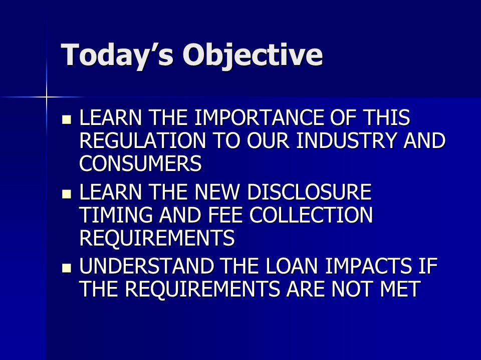 Today's Objective LEARN THE IMPORTANCE OF THIS REGULATION TO OUR INDUSTRY AND CONSUMERS LEARN THE IMPORTANCE OF THIS REGULATION TO OUR INDUSTRY AND CONSUMERS LEARN THE NEW DISCLOSURE TIMING AND FEE COLLECTION REQUIREMENTS LEARN THE NEW DISCLOSURE TIMING AND FEE COLLECTION REQUIREMENTS UNDERSTAND THE LOAN IMPACTS IF THE REQUIREMENTS ARE NOT MET UNDERSTAND THE LOAN IMPACTS IF THE REQUIREMENTS ARE NOT MET