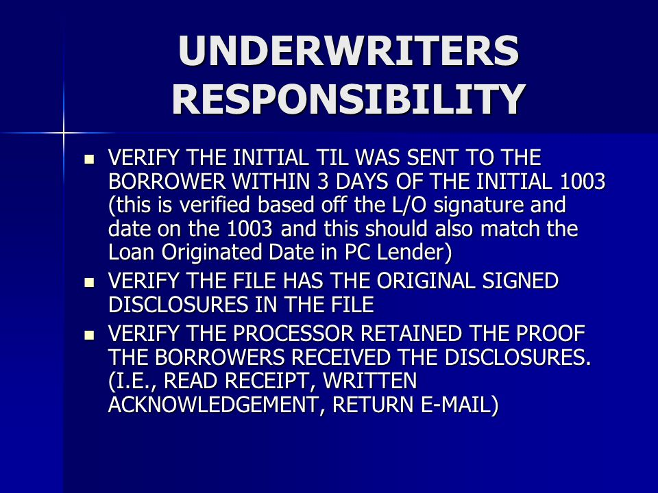 UNDERWRITERS RESPONSIBILITY VERIFY THE INITIAL TIL WAS SENT TO THE BORROWER WITHIN 3 DAYS OF THE INITIAL 1003 (this is verified based off the L/O signature and date on the 1003 and this should also match the Loan Originated Date in PC Lender) VERIFY THE INITIAL TIL WAS SENT TO THE BORROWER WITHIN 3 DAYS OF THE INITIAL 1003 (this is verified based off the L/O signature and date on the 1003 and this should also match the Loan Originated Date in PC Lender) VERIFY THE FILE HAS THE ORIGINAL SIGNED DISCLOSURES IN THE FILE VERIFY THE FILE HAS THE ORIGINAL SIGNED DISCLOSURES IN THE FILE VERIFY THE PROCESSOR RETAINED THE PROOF THE BORROWERS RECEIVED THE DISCLOSURES.