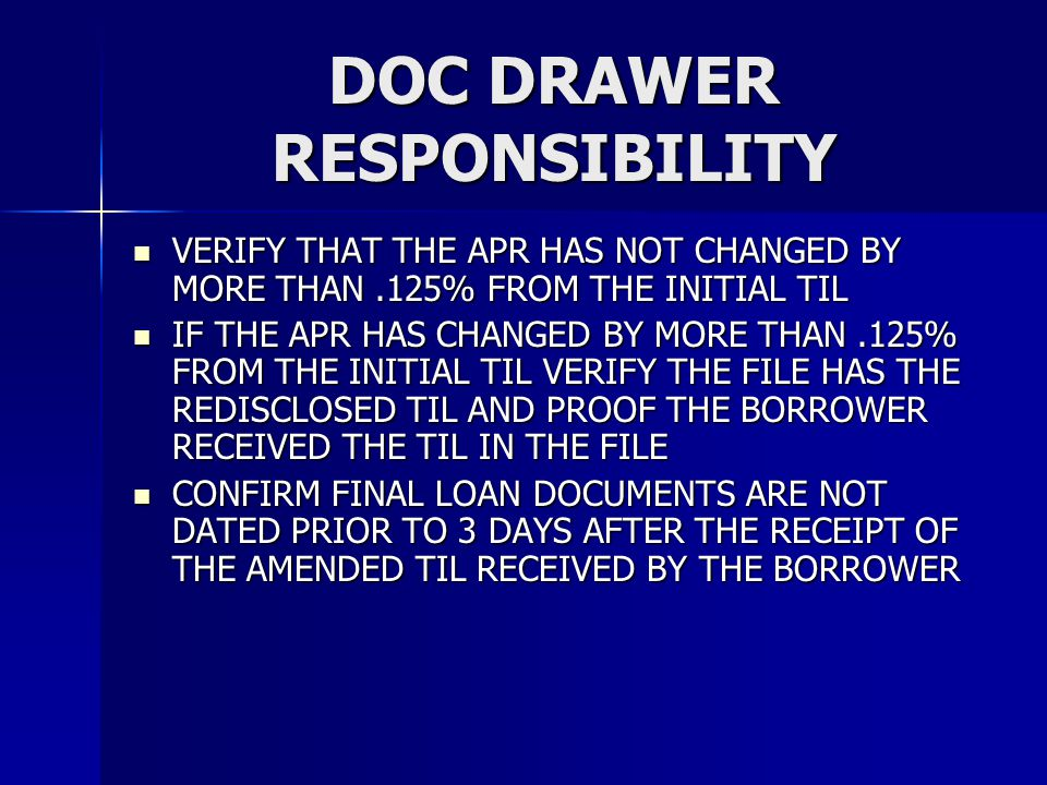 DOC DRAWER RESPONSIBILITY VERIFY THAT THE APR HAS NOT CHANGED BY MORE THAN.125% FROM THE INITIAL TIL VERIFY THAT THE APR HAS NOT CHANGED BY MORE THAN.125% FROM THE INITIAL TIL IF THE APR HAS CHANGED BY MORE THAN.125% FROM THE INITIAL TIL VERIFY THE FILE HAS THE REDISCLOSED TIL AND PROOF THE BORROWER RECEIVED THE TIL IN THE FILE IF THE APR HAS CHANGED BY MORE THAN.125% FROM THE INITIAL TIL VERIFY THE FILE HAS THE REDISCLOSED TIL AND PROOF THE BORROWER RECEIVED THE TIL IN THE FILE CONFIRM FINAL LOAN DOCUMENTS ARE NOT DATED PRIOR TO 3 DAYS AFTER THE RECEIPT OF THE AMENDED TIL RECEIVED BY THE BORROWER CONFIRM FINAL LOAN DOCUMENTS ARE NOT DATED PRIOR TO 3 DAYS AFTER THE RECEIPT OF THE AMENDED TIL RECEIVED BY THE BORROWER
