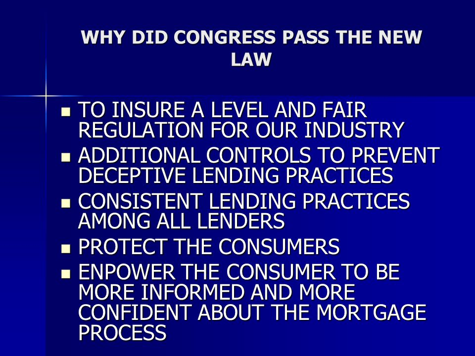 WHY DID CONGRESS PASS THE NEW LAW TO INSURE A LEVEL AND FAIR REGULATION FOR OUR INDUSTRY TO INSURE A LEVEL AND FAIR REGULATION FOR OUR INDUSTRY ADDITIONAL CONTROLS TO PREVENT DECEPTIVE LENDING PRACTICES ADDITIONAL CONTROLS TO PREVENT DECEPTIVE LENDING PRACTICES CONSISTENT LENDING PRACTICES AMONG ALL LENDERS CONSISTENT LENDING PRACTICES AMONG ALL LENDERS PROTECT THE CONSUMERS PROTECT THE CONSUMERS ENPOWER THE CONSUMER TO BE MORE INFORMED AND MORE CONFIDENT ABOUT THE MORTGAGE PROCESS ENPOWER THE CONSUMER TO BE MORE INFORMED AND MORE CONFIDENT ABOUT THE MORTGAGE PROCESS