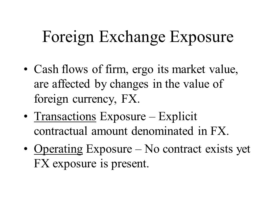 Foreign Exchange Exposure Cash flows of firm, ergo its market value, are affected by changes in the value of foreign currency, FX.