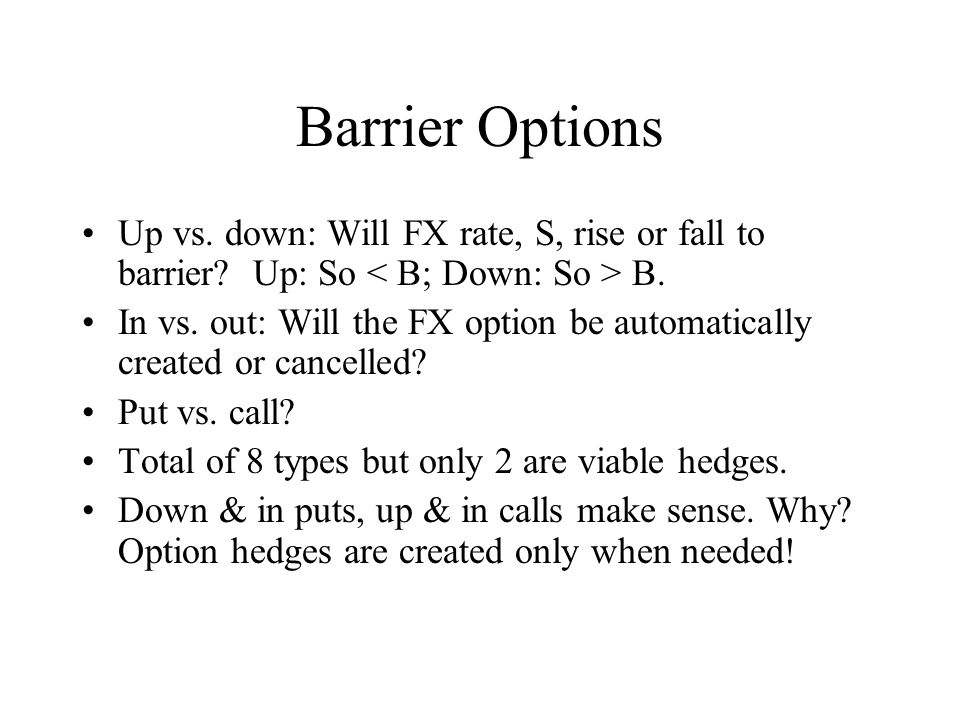 Barrier Options Up vs. down: Will FX rate, S, rise or fall to barrier.