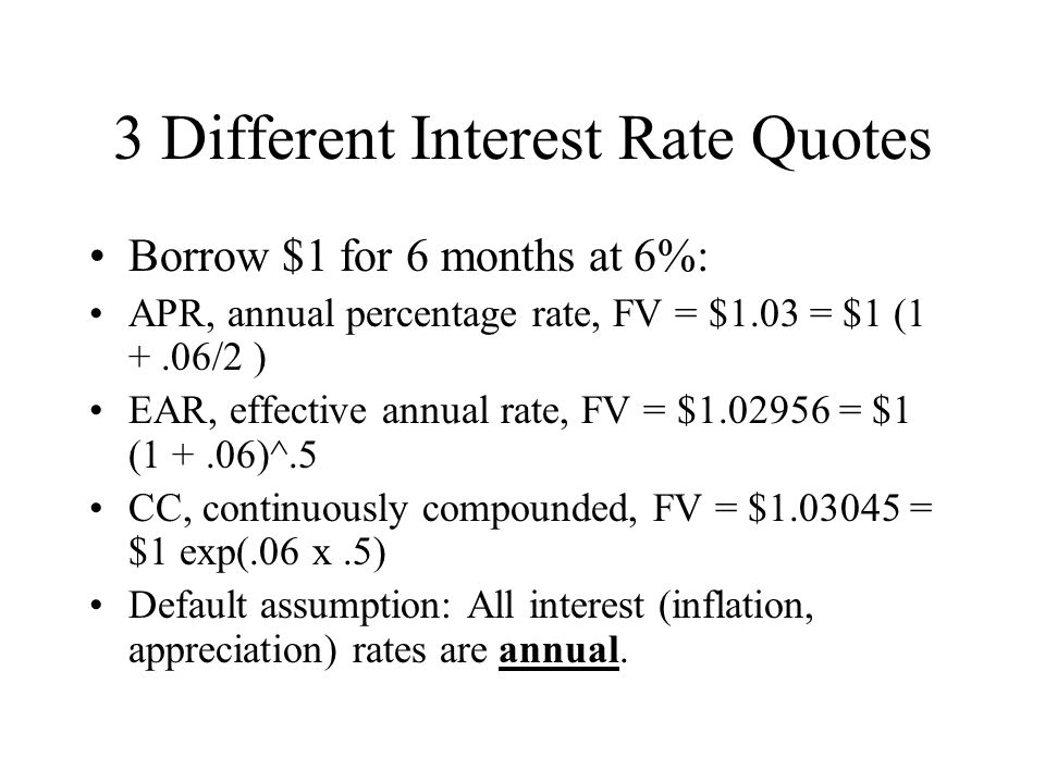 3 Different Interest Rate Quotes Borrow $1 for 6 months at 6%: APR, annual percentage rate, FV = $1.03 = $1 (1 +.06/2 ) EAR, effective annual rate, FV = $1.02956 = $1 (1 +.06)^.5 CC, continuously compounded, FV = $1.03045 = $1 exp(.06 x.5) Default assumption: All interest (inflation, appreciation) rates are annual.