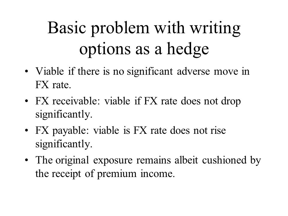 Basic problem with writing options as a hedge Viable if there is no significant adverse move in FX rate.