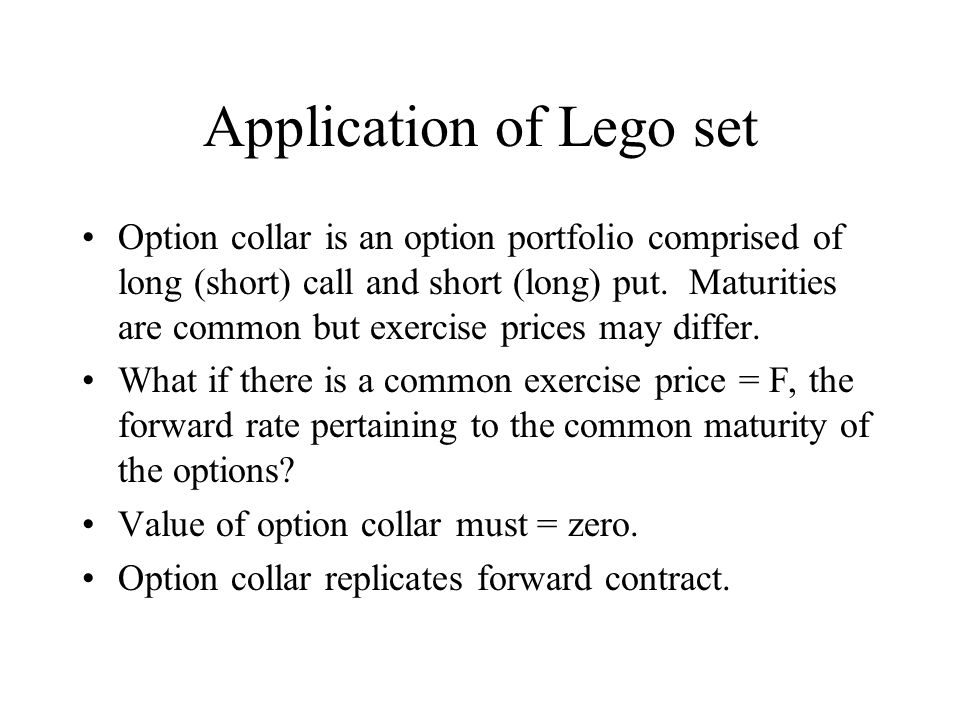 Application of Lego set Option collar is an option portfolio comprised of long (short) call and short (long) put.