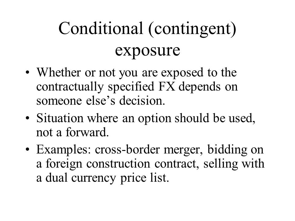 Conditional (contingent) exposure Whether or not you are exposed to the contractually specified FX depends on someone else's decision.