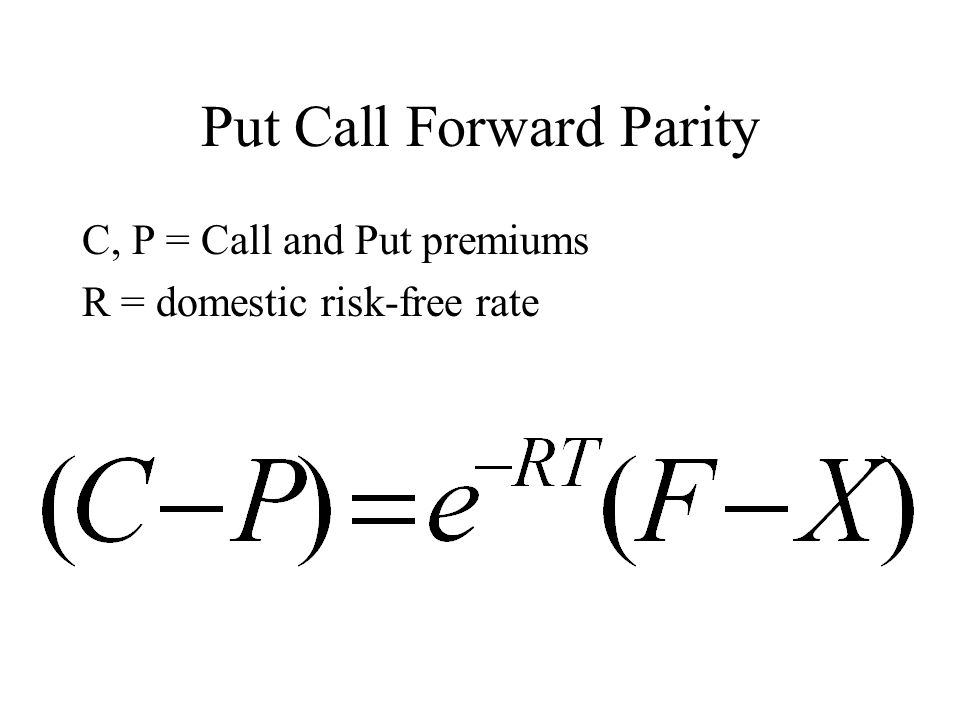 Put Call Forward Parity C, P = Call and Put premiums R = domestic risk-free rate