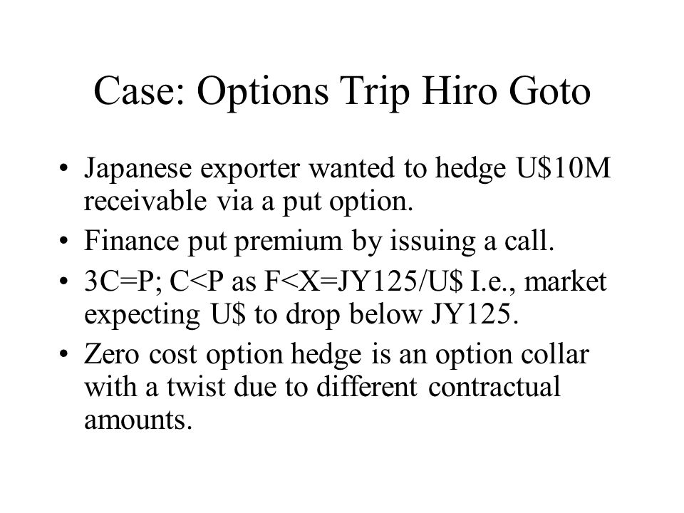 Case: Options Trip Hiro Goto Japanese exporter wanted to hedge U$10M receivable via a put option.
