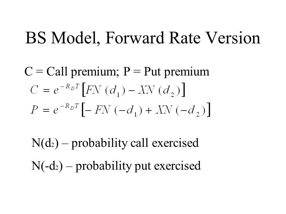BS Model, Forward Rate Version C = Call premium; P = Put premium N(d 2 ) – probability call exercised N(-d 2 ) – probability put exercised