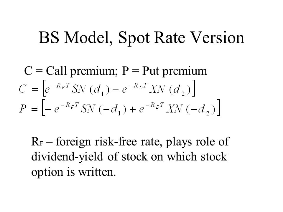 BS Model, Spot Rate Version C = Call premium; P = Put premium R F – foreign risk-free rate, plays role of dividend-yield of stock on which stock option is written.