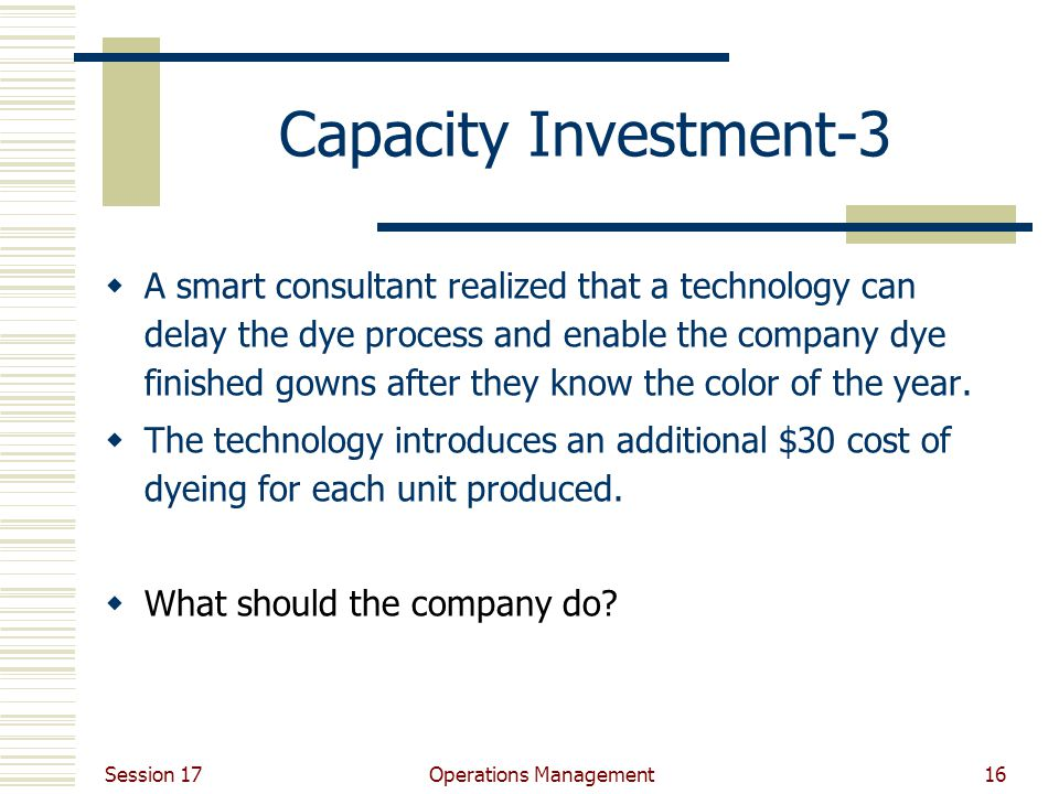 Session 17 Operations Management16 Capacity Investment-3  A smart consultant realized that a technology can delay the dye process and enable the company dye finished gowns after they know the color of the year.