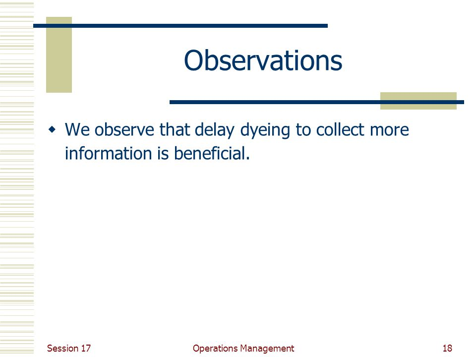 Session 17 Operations Management18 Observations  We observe that delay dyeing to collect more information is beneficial.