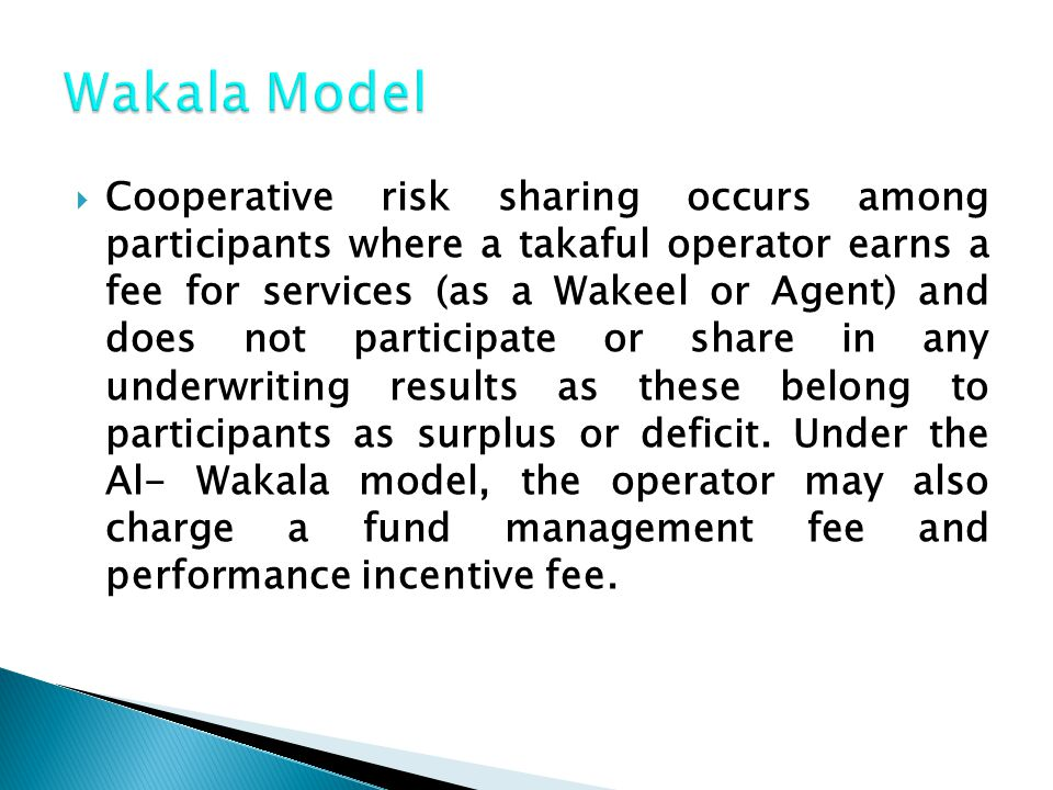  Cooperative risk sharing occurs among participants where a takaful operator earns a fee for services (as a Wakeel or Agent) and does not participate or share in any underwriting results as these belong to participants as surplus or deficit.