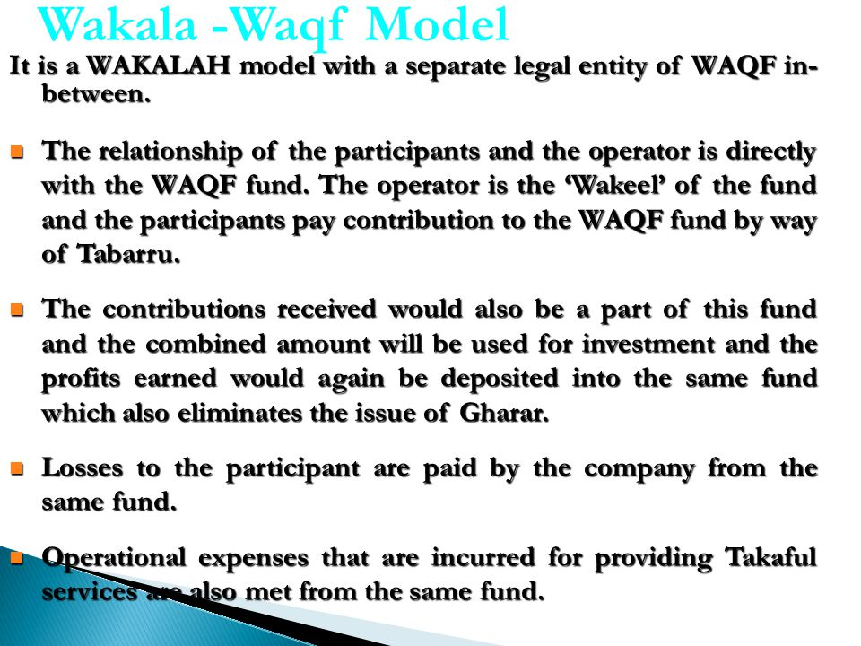 Wakala -Waqf Model It is a WAKALAH model with a separate legal entity of WAQF in- between.