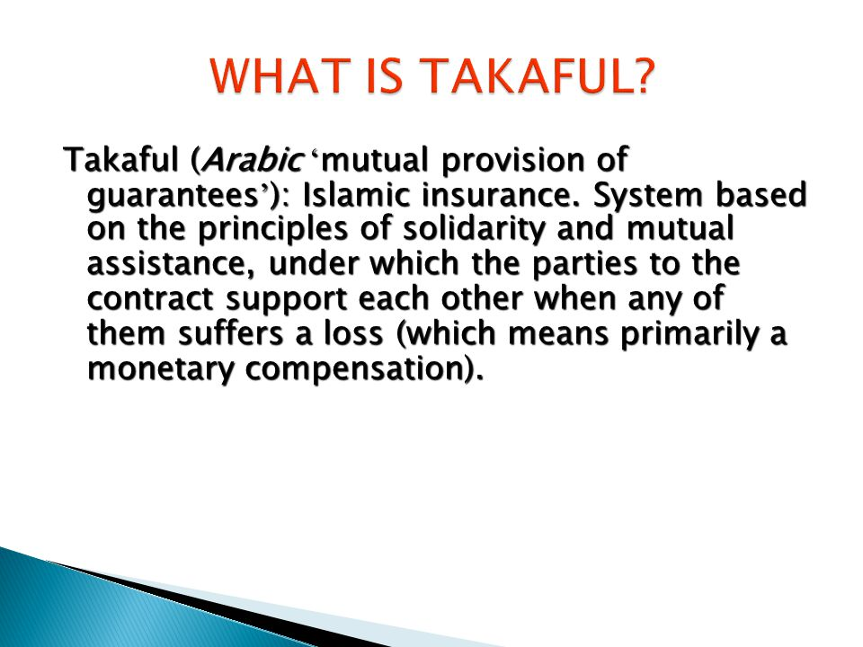 Takaful (Arabic ' mutual provision of guarantees ' ): Islamic insurance.