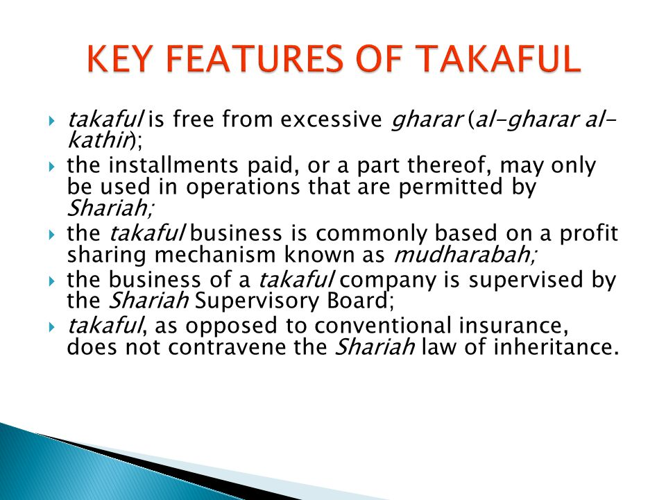 takaful is free from excessive gharar (al-gharar al- kathir);  the installments paid, or a part thereof, may only be used in operations that are permitted by Shariah;  the takaful business is commonly based on a profit sharing mechanism known as mudharabah;  the business of a takaful company is supervised by the Shariah Supervisory Board;  takaful, as opposed to conventional insurance, does not contravene the Shariah law of inheritance.