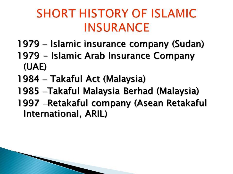 1979 – Islamic insurance company (Sudan) 1979 - Islamic Arab Insurance Company (UAE) 1984 – Takaful Act (Malaysia) 1985 – Takaful Malaysia Berhad (Mal