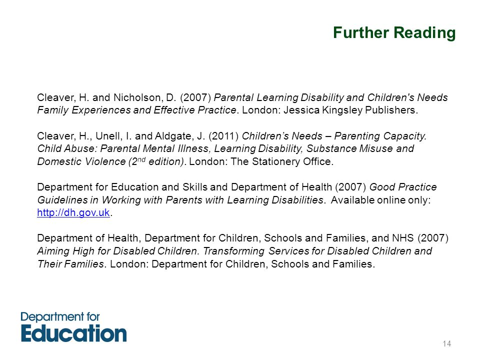 14 Cleaver, H. and Nicholson, D. (2007) Parental Learning Disability and Children's Needs Family Experiences and Effective Practice. London: Jessica K