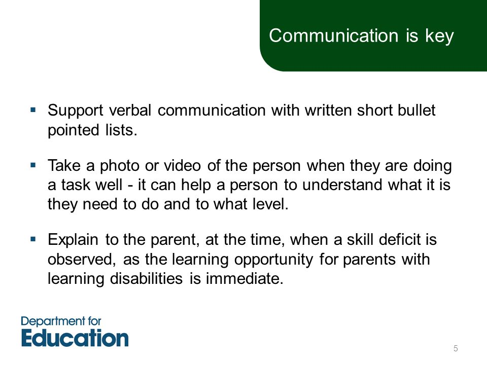  Support verbal communication with written short bullet pointed lists.  Take a photo or video of the person when they are doing a task well - it can