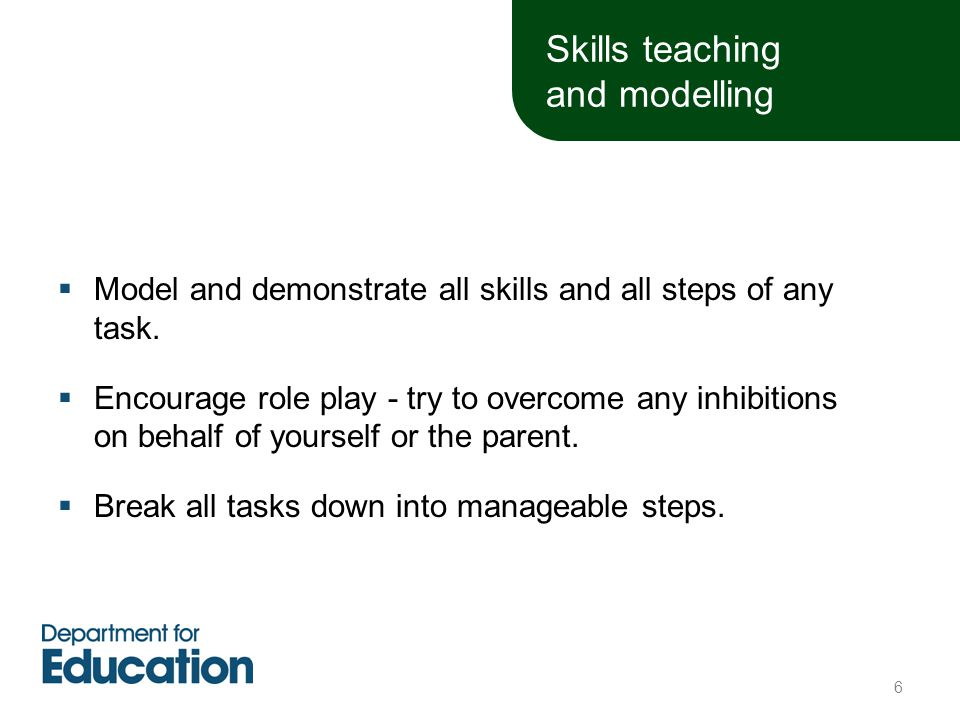 Skills teaching and modelling  Model and demonstrate all skills and all steps of any task.  Encourage role play - try to overcome any inhibitions on