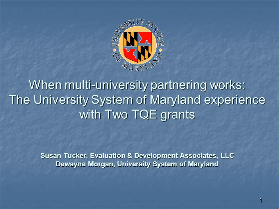 11 When multi-university partnering works: The University System of Maryland experience with Two TQE grants Susan Tucker, Evaluation & Development Ass