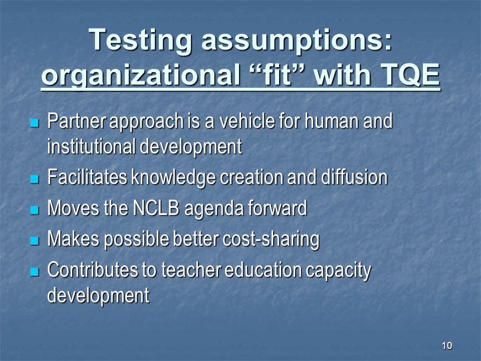 "10 Testing assumptions: organizational ""fit"" with TQE Partner approach is a vehicle for human and institutional development Partner approach is a vehi"
