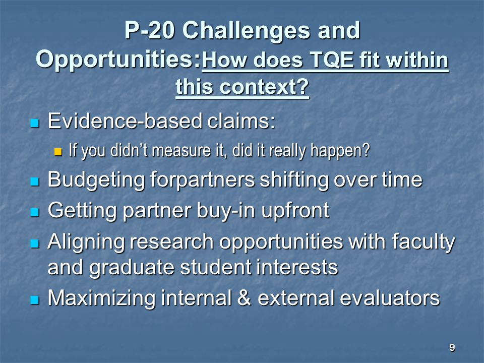 99 P-20 Challenges and Opportunities: How does TQE fit within this context? Evidence-based claims: Evidence-based claims: If you didn't measure it, di