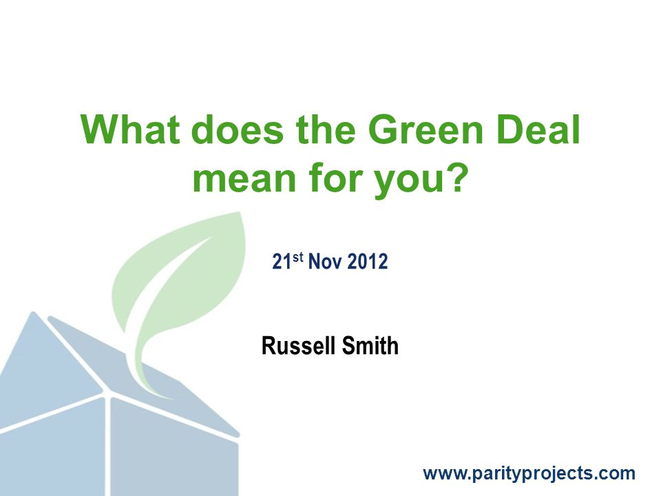 www.parityprojects.com What does the Green Deal mean for you 21 st Nov 2012 Russell Smith