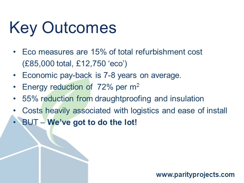 www.parityprojects.com Eco measures are 15% of total refurbishment cost (£85,000 total, £12,750 'eco') Economic pay-back is 7-8 years on average.