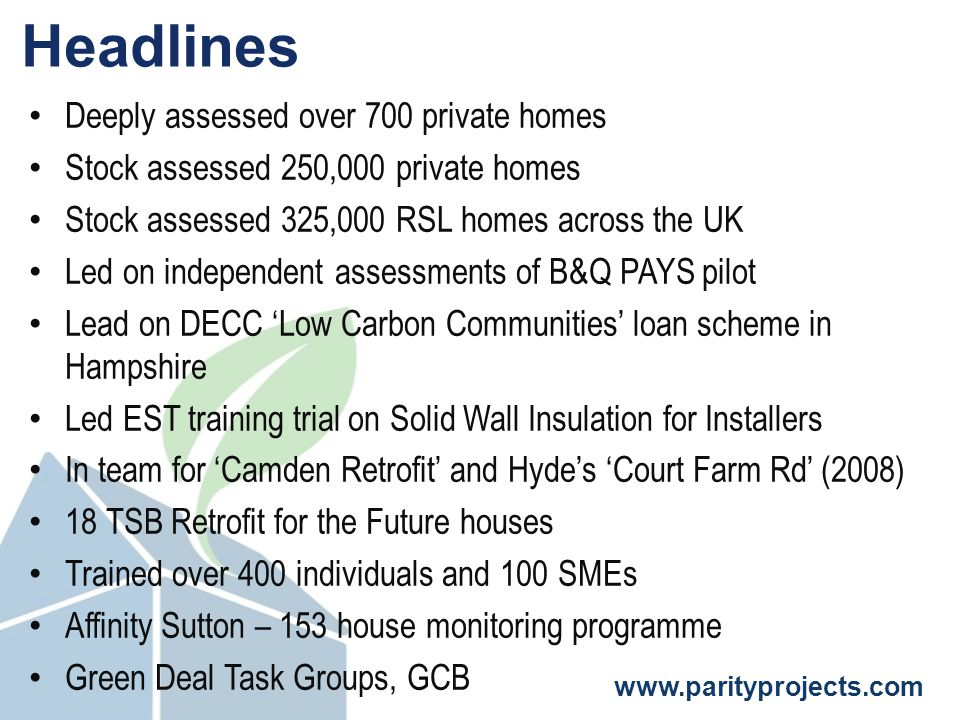 www.parityprojects.com Headlines Deeply assessed over 700 private homes Stock assessed 250,000 private homes Stock assessed 325,000 RSL homes across the UK Led on independent assessments of B&Q PAYS pilot Lead on DECC 'Low Carbon Communities' loan scheme in Hampshire Led EST training trial on Solid Wall Insulation for Installers In team for 'Camden Retrofit' and Hyde's 'Court Farm Rd' (2008) 18 TSB Retrofit for the Future houses Trained over 400 individuals and 100 SMEs Affinity Sutton – 153 house monitoring programme Green Deal Task Groups, GCB