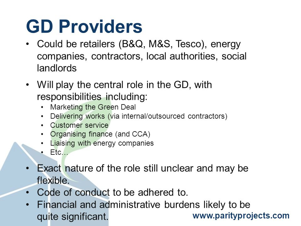 www.parityprojects.com GD Providers Could be retailers (B&Q, M&S, Tesco), energy companies, contractors, local authorities, social landlords Will play the central role in the GD, with responsibilities including: Marketing the Green Deal Delivering works (via internal/outsourced contractors) Customer service Organising finance (and CCA) Liaising with energy companies Etc… Exact nature of the role still unclear and may be flexible.