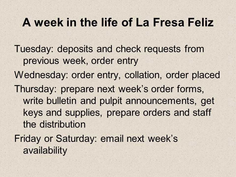 A week in the life of La Fresa Feliz Tuesday: deposits and check requests from previous week, order entry Wednesday: order entry, collation, order placed Thursday: prepare next week's order forms, write bulletin and pulpit announcements, get keys and supplies, prepare orders and staff the distribution Friday or Saturday: email next week's availability