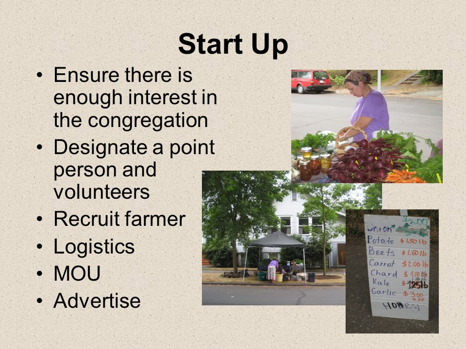 Start Up Ensure there is enough interest in the congregation Designate a point person and volunteers Recruit farmer Logistics MOU Advertise