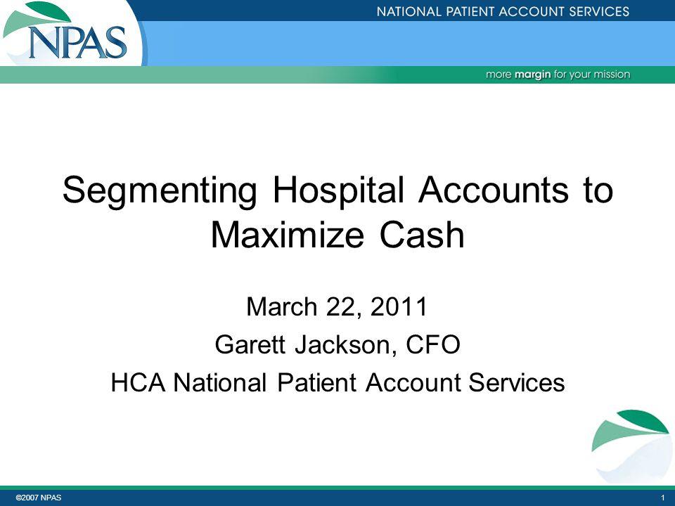 ©2007 NPAS1 Segmenting Hospital Accounts to Maximize Cash March 22, 2011 Garett Jackson, CFO HCA National Patient Account Services