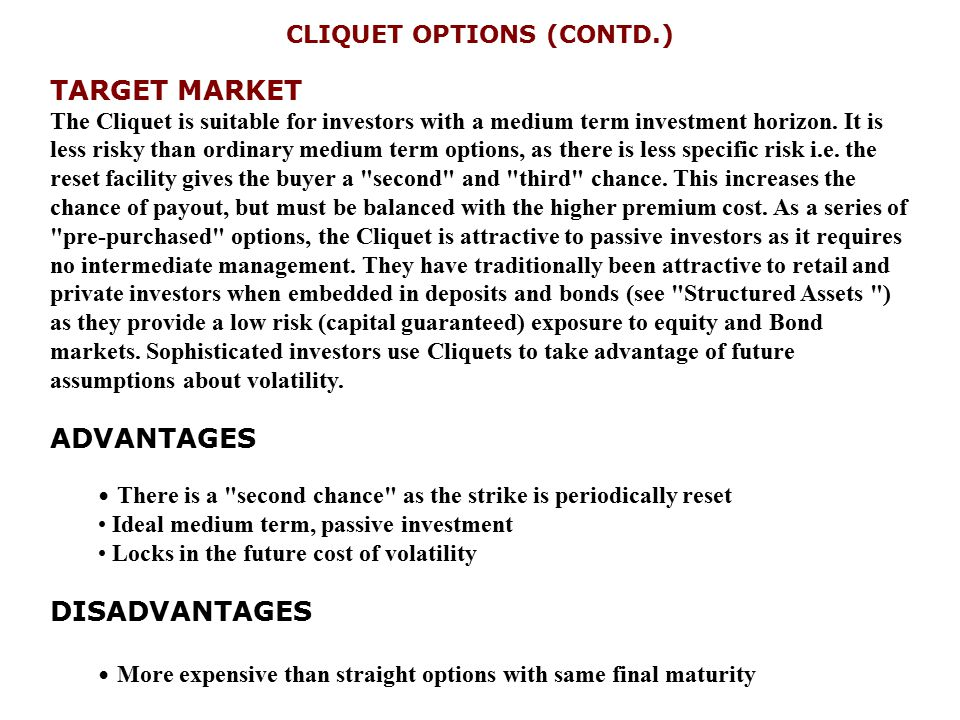 CLIQUET OPTIONS (CONTD.) TARGET MARKET The Cliquet is suitable for investors with a medium term investment horizon. It is less risky than ordinary med