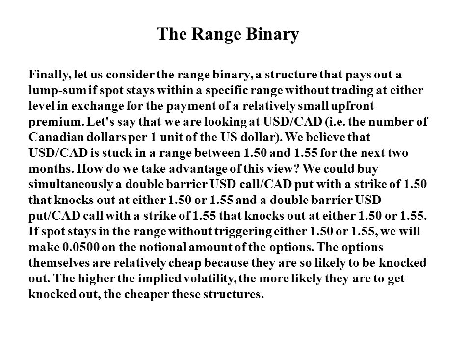 The Range Binary Finally, let us consider the range binary, a structure that pays out a lump-sum if spot stays within a specific range without trading
