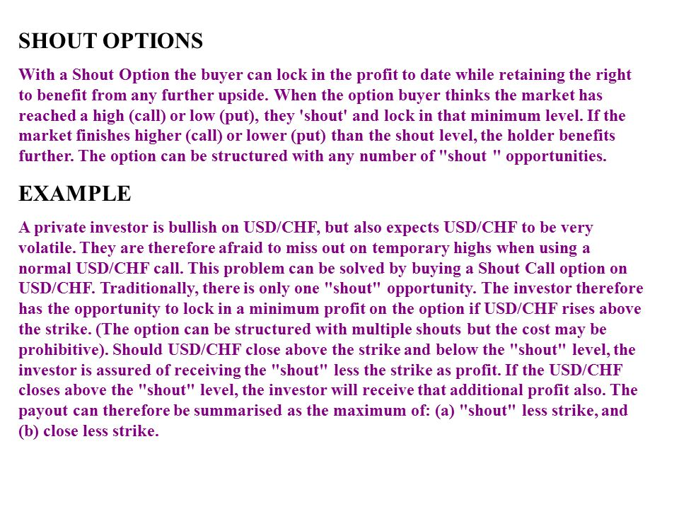 SHOUT OPTIONS With a Shout Option the buyer can lock in the profit to date while retaining the right to benefit from any further upside. When the opti