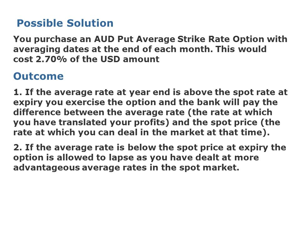 Possible Solution You purchase an AUD Put Average Strike Rate Option with averaging dates at the end of each month. This would cost 2.70% of the USD a