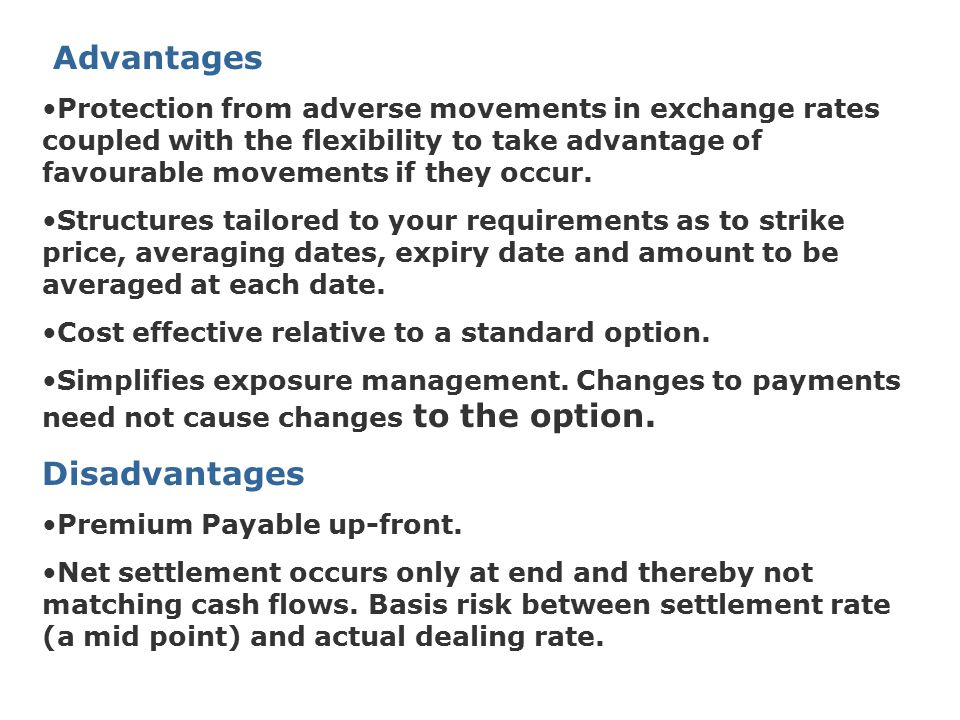 Advantages Protection from adverse movements in exchange rates coupled with the flexibility to take advantage of favourable movements if they occur. S