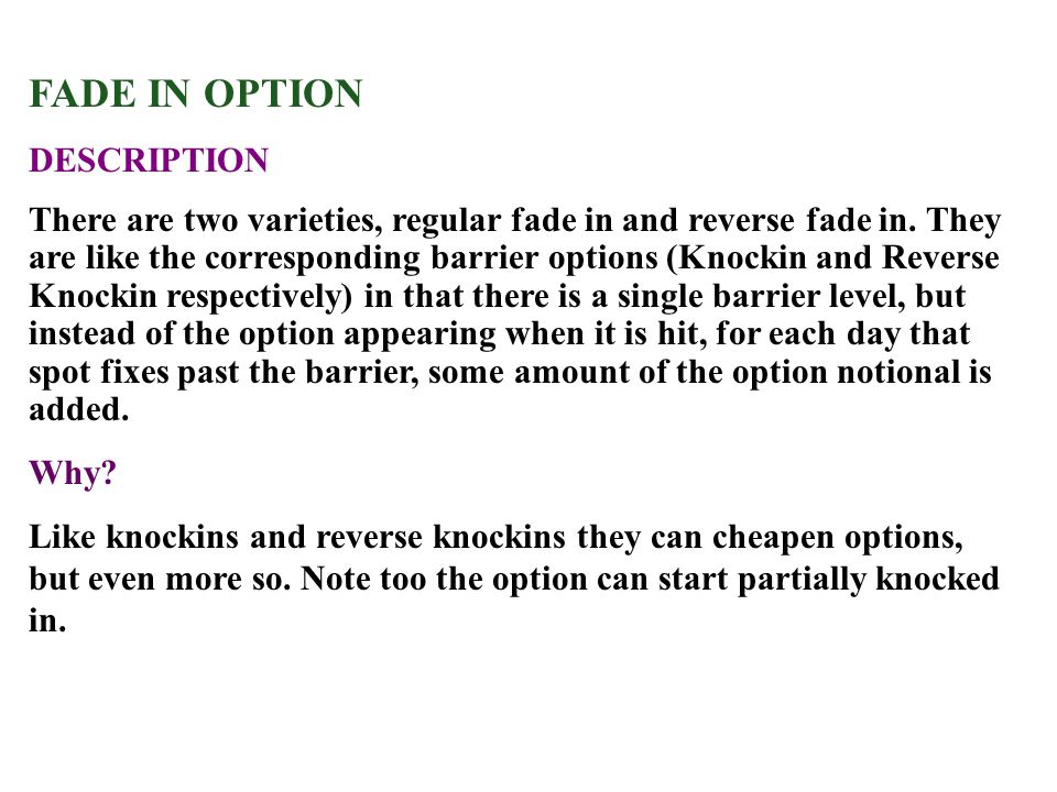 FADE IN OPTION DESCRIPTION There are two varieties, regular fade in and reverse fade in. They are like the corresponding barrier options (Knockin and